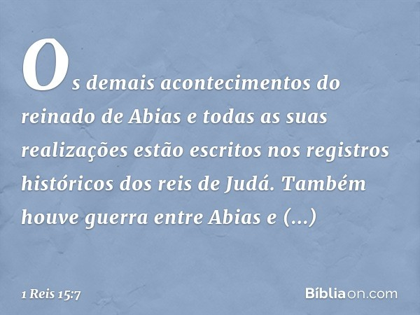 Os demais acontecimentos do reinado de Abias e todas as suas realizações estão escritos nos registros históricos dos reis de Judá. Também houve guerra entre Abi