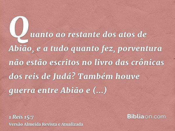Quanto ao restante dos atos de Abião, e a tudo quanto fez, porventura não estão escritos no livro das crônicas dos reis de Judá? Também houve guerra entre Abião