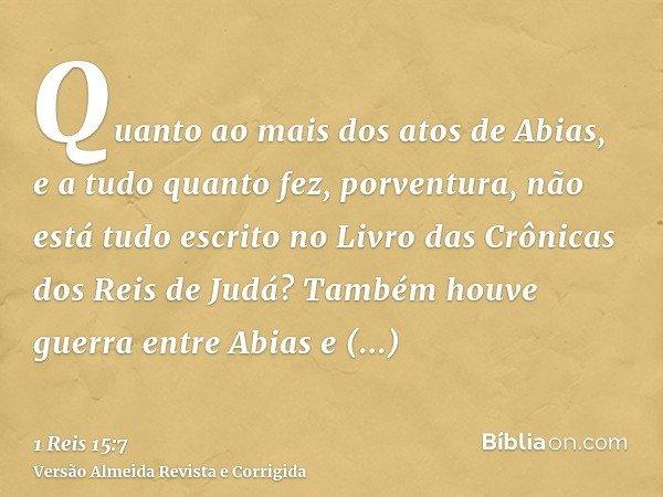Quanto ao mais dos atos de Abias, e a tudo quanto fez, porventura, não está tudo escrito no Livro das Crônicas dos Reis de Judá? Também houve guerra entre Abias