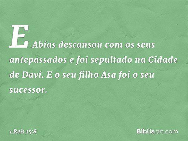 E Abias descansou com os seus antepassados e foi sepultado na Cidade de Davi. E o seu filho Asa foi o seu sucessor. -- 1 Reis 15:8