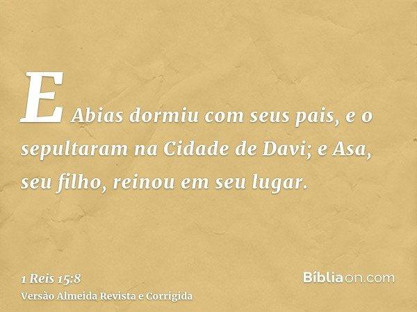 E Abias dormiu com seus pais, e o sepultaram na Cidade de Davi; e Asa, seu filho, reinou em seu lugar.