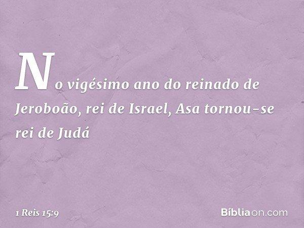 No vigésimo ano do reinado de Jeroboão, rei de Israel, Asa tornou-se rei de Judá -- 1 Reis 15:9
