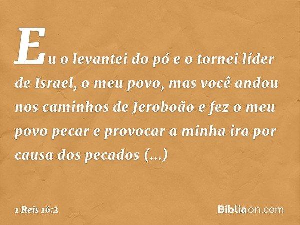 """""""Eu o levantei do pó e o tornei líder de Israel, o meu povo, mas você andou nos caminhos de Jeroboão e fez o meu povo pecar e provocar a minha ira por causa dos"""