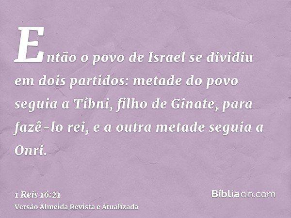 Então o povo de Israel se dividiu em dois partidos: metade do povo seguia a Tíbni, filho de Ginate, para fazê-lo rei, e a outra metade seguia a Onri.
