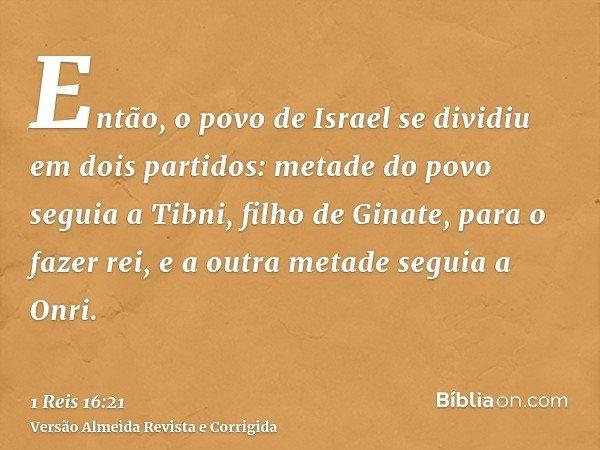 Então, o povo de Israel se dividiu em dois partidos: metade do povo seguia a Tibni, filho de Ginate, para o fazer rei, e a outra metade seguia a Onri.