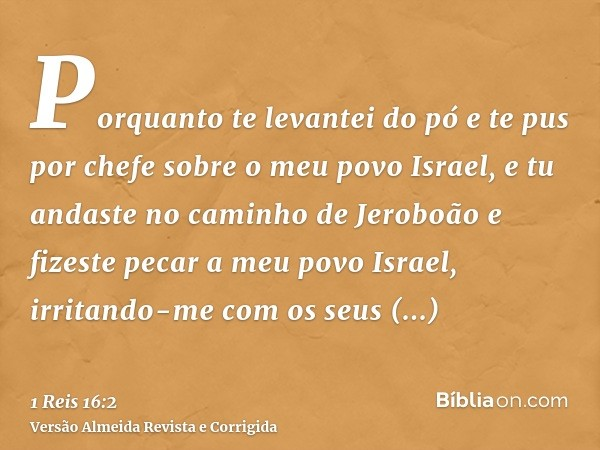 Porquanto te levantei do pó e te pus por chefe sobre o meu povo Israel, e tu andaste no caminho de Jeroboão e fizeste pecar a meu povo Israel, irritando-me com
