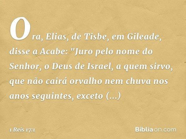 """Ora, Elias, de Tisbe, em Gileade, disse a Acabe: """"Juro pelo nome do Senhor, o Deus de Israel, a quem sirvo, que não cairá orvalho nem chuva nos anos seguintes,"""