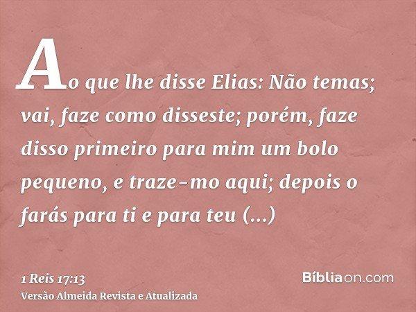 Ao que lhe disse Elias: Não temas; vai, faze como disseste; porém, faze disso primeiro para mim um bolo pequeno, e traze-mo aqui; depois o farás para ti e para