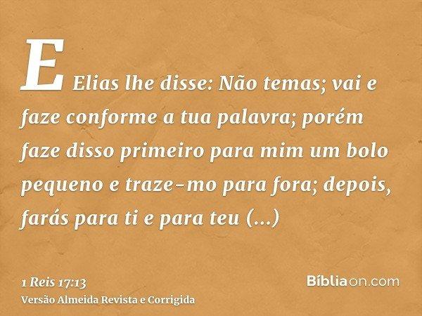 E Elias lhe disse: Não temas; vai e faze conforme a tua palavra; porém faze disso primeiro para mim um bolo pequeno e traze-mo para fora; depois, farás para ti