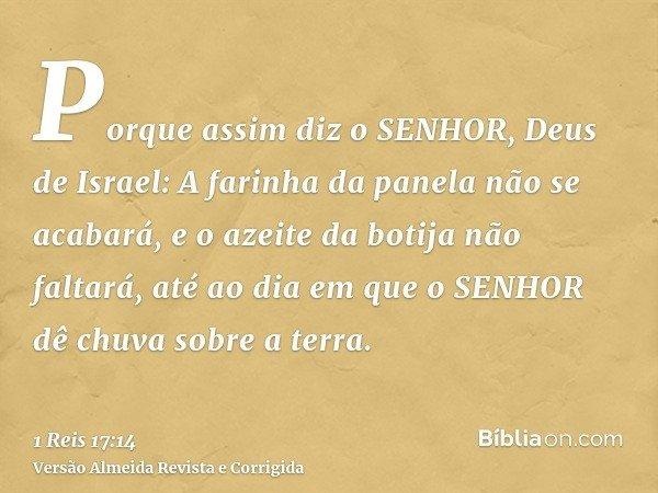 Porque assim diz o SENHOR, Deus de Israel: A farinha da panela não se acabará, e o azeite da botija não faltará, até ao dia em que o SENHOR dê chuva sobre a ter