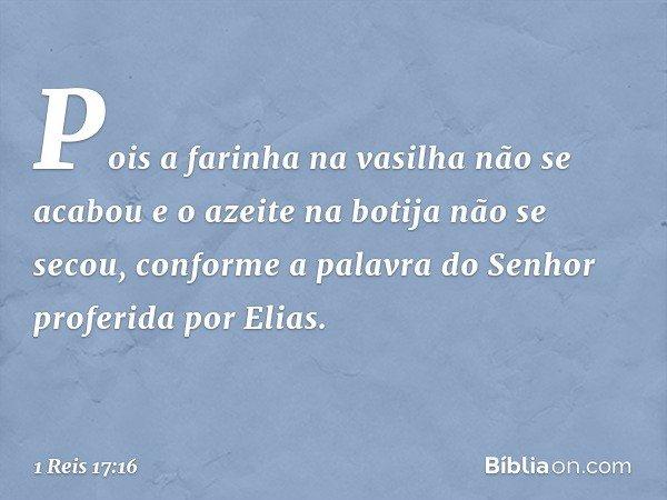 Pois a farinha na vasilha não se acabou e o azeite na botija não se secou, conforme a palavra do Senhor proferida por Elias. -- 1 Reis 17:16