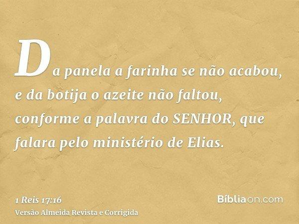 Da panela a farinha se não acabou, e da botija o azeite não faltou, conforme a palavra do SENHOR, que falara pelo ministério de Elias.
