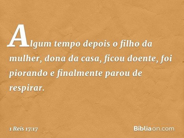 Algum tempo depois o filho da mulher, dona da casa, ficou doente, foi piorando e finalmente parou de respirar. -- 1 Reis 17:17