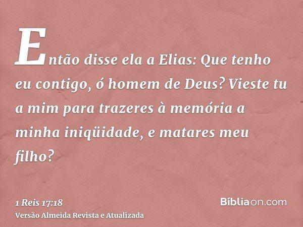 Então disse ela a Elias: Que tenho eu contigo, ó homem de Deus? Vieste tu a mim para trazeres à memória a minha iniqüidade, e matares meu filho?