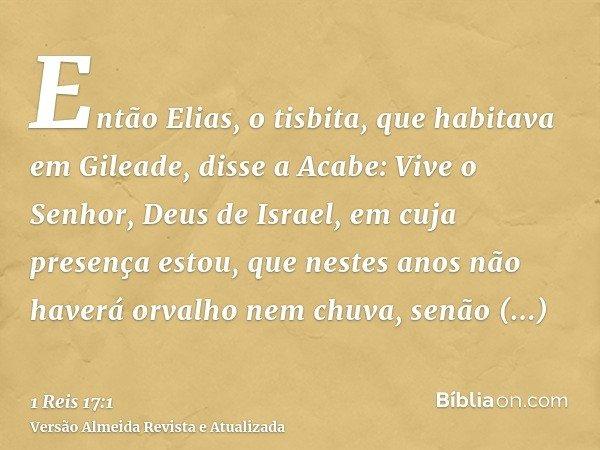 Então Elias, o tisbita, que habitava em Gileade, disse a Acabe: Vive o Senhor, Deus de Israel, em cuja presença estou, que nestes anos não haverá orvalho nem ch