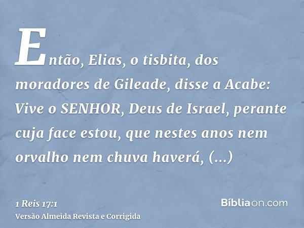 Então, Elias, o tisbita, dos moradores de Gileade, disse a Acabe: Vive o SENHOR, Deus de Israel, perante cuja face estou, que nestes anos nem orvalho nem chuva