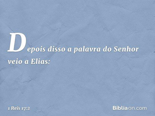 Depois disso a palavra do Senhor veio a Elias: -- 1 Reis 17:2