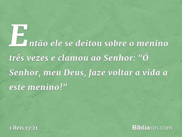 """Então ele se deitou sobre o menino três vezes e clamou ao Senhor: """"Ó Senhor, meu Deus, faze voltar a vida a este menino!"""" -- 1 Reis 17:21"""