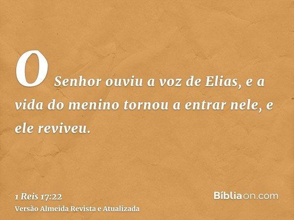 O Senhor ouviu a voz de Elias, e a vida do menino tornou a entrar nele, e ele reviveu.