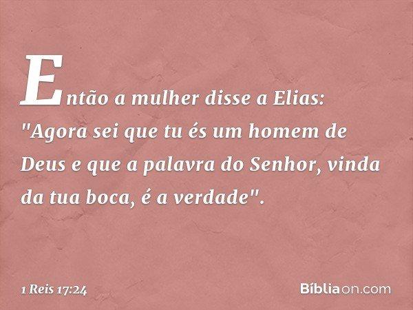 """Então a mulher disse a Elias: """"Agora sei que tu és um homem de Deus e que a palavra do Senhor, vinda da tua boca, é a verdade"""". -- 1 Reis 17:24"""