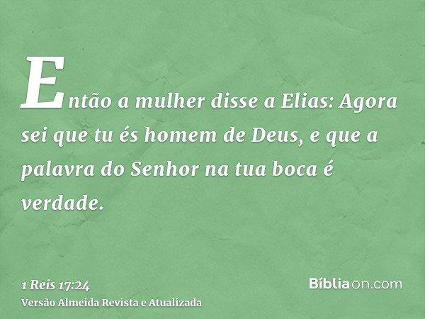 Então a mulher disse a Elias: Agora sei que tu és homem de Deus, e que a palavra do Senhor na tua boca é verdade.