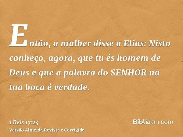 Então, a mulher disse a Elias: Nisto conheço, agora, que tu és homem de Deus e que a palavra do SENHOR na tua boca é verdade.