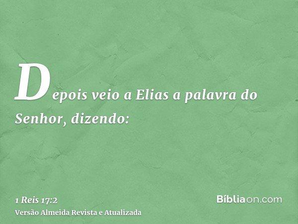 Depois veio a Elias a palavra do Senhor, dizendo: