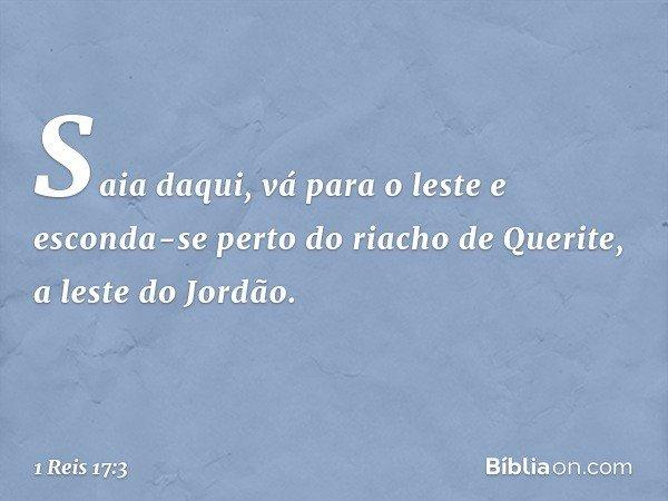 """""""Saia daqui, vá para o leste e esconda-se perto do riacho de Querite, a leste do Jordão. -- 1 Reis 17:3"""