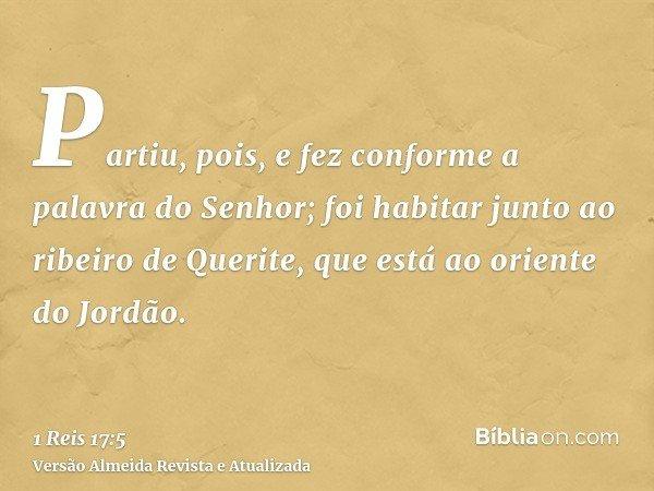 Partiu, pois, e fez conforme a palavra do Senhor; foi habitar junto ao ribeiro de Querite, que está ao oriente do Jordão.