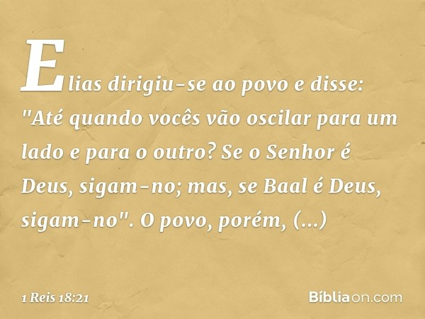 """Elias dirigiu-se ao povo e disse: """"Até quando vocês vão oscilar para um lado e para o outro? Se o Senhor é Deus, sigam-no; mas, se Baal é Deus, sigam-no"""". O pov"""
