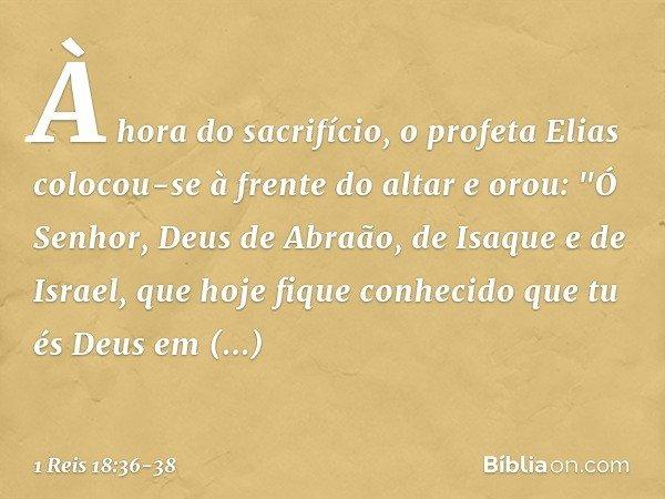 """À hora do sacrifício, o profeta Elias colocou-se à frente do altar e orou: """"Ó Senhor, Deus de Abraão, de Isaque e de Israel, que hoje fique conhecido que tu és"""