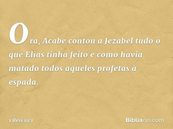 Ora, Acabe contou a Jezabel tudo o que Elias tinha feito e como havia matado todos aqueles profetas à espada. -- 1 Reis 19:1