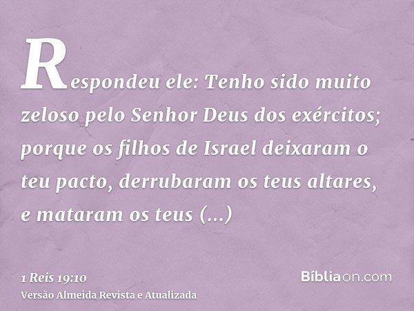 Respondeu ele: Tenho sido muito zeloso pelo Senhor Deus dos exércitos; porque os filhos de Israel deixaram o teu pacto, derrubaram os teus altares, e mataram os
