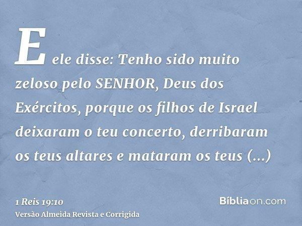 E ele disse: Tenho sido muito zeloso pelo SENHOR, Deus dos Exércitos, porque os filhos de Israel deixaram o teu concerto, derribaram os teus altares e mataram o