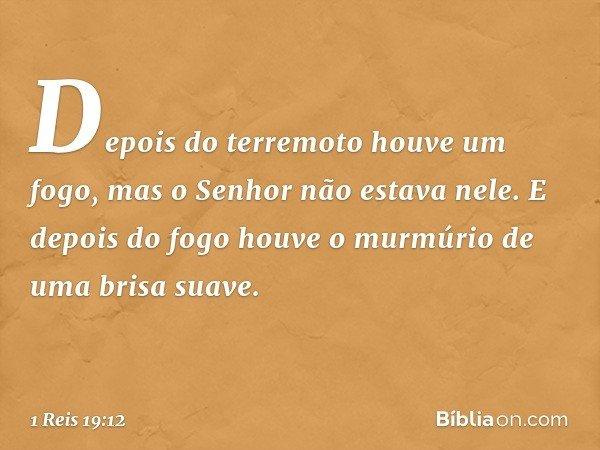 Depois do terremoto houve um fogo, mas o Senhor não estava nele. E depois do fogo houve o murmúrio de uma brisa suave. -- 1 Reis 19:12