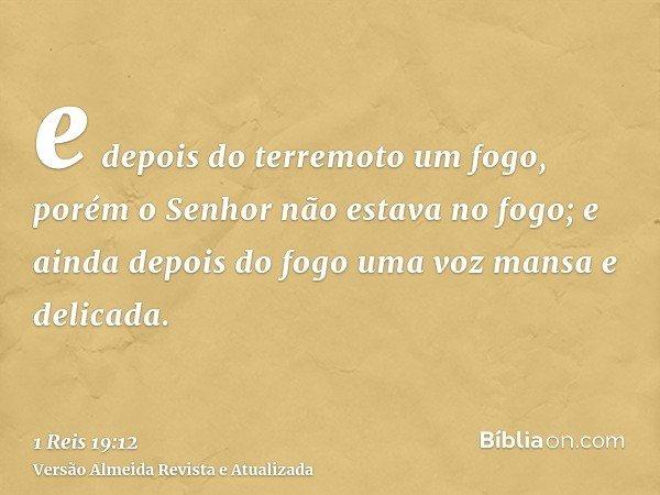 e depois do terremoto um fogo, porém o Senhor não estava no fogo; e ainda depois do fogo uma voz mansa e delicada.