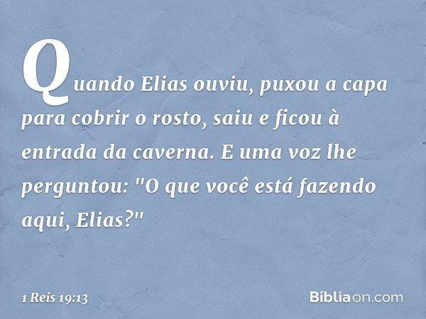 """Quando Elias ouviu, puxou a capa para cobrir o rosto, saiu e ficou à entrada da caverna. E uma voz lhe perguntou: """"O que você está fazendo aqui, Elias?"""" -- 1 R"""
