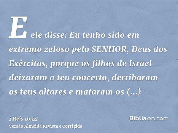 E ele disse: Eu tenho sido em extremo zeloso pelo SENHOR, Deus dos Exércitos, porque os filhos de Israel deixaram o teu concerto, derribaram os teus altares e m