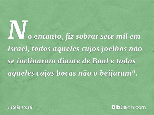 """No entanto, fiz sobrar sete mil em Israel, todos aqueles cujos joelhos não se inclinaram diante de Baal e todos aqueles cujas bocas não o beijaram"""". -- 1 Reis 1"""