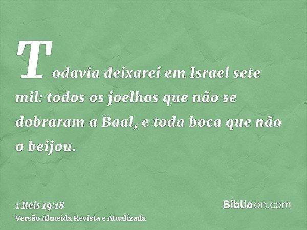Todavia deixarei em Israel sete mil: todos os joelhos que não se dobraram a Baal, e toda boca que não o beijou.