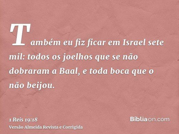 Também eu fiz ficar em Israel sete mil: todos os joelhos que se não dobraram a Baal, e toda boca que o não beijou.