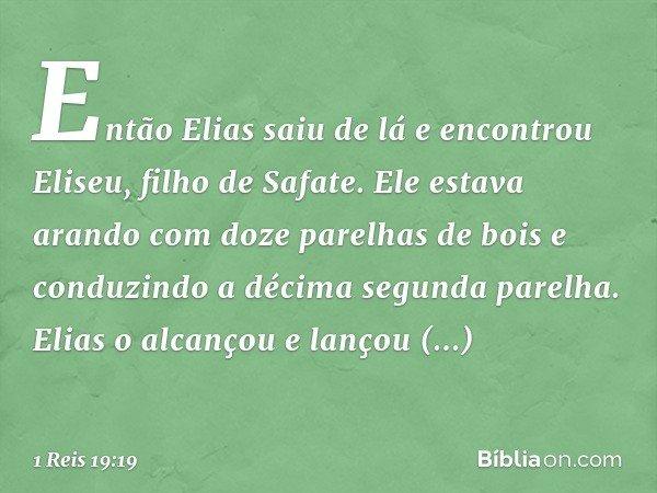 Então Elias saiu de lá e encontrou Eliseu, filho de Safate. Ele estava arando com doze parelhas de bois e conduzindo a décima segunda parelha. Elias o alcançou