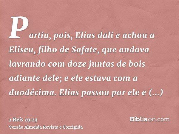 Partiu, pois, Elias dali e achou a Eliseu, filho de Safate, que andava lavrando com doze juntas de bois adiante dele; e ele estava com a duodécima. Elias passou