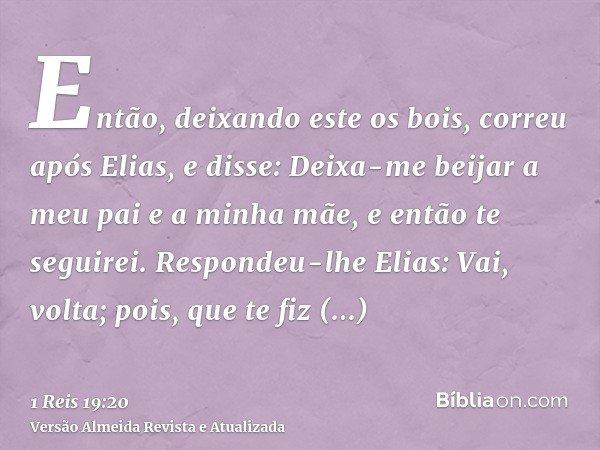 Então, deixando este os bois, correu após Elias, e disse: Deixa-me beijar a meu pai e a minha mãe, e então te seguirei. Respondeu-lhe Elias: Vai, volta; pois, q