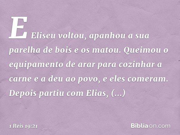 E Eliseu voltou, apanhou a sua parelha de bois e os matou. Queimou o equipamento de arar para cozinhar a carne e a deu ao povo, e eles comeram. Depois partiu co