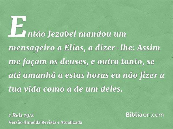 Então Jezabel mandou um mensageiro a Elias, a dizer-lhe: Assim me façam os deuses, e outro tanto, se até amanhã a estas horas eu não fizer a tua vida como a de