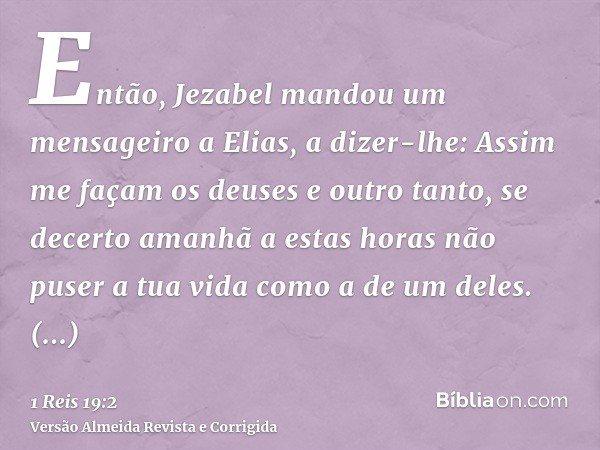 Então, Jezabel mandou um mensageiro a Elias, a dizer-lhe: Assim me façam os deuses e outro tanto, se decerto amanhã a estas horas não puser a tua vida como a de