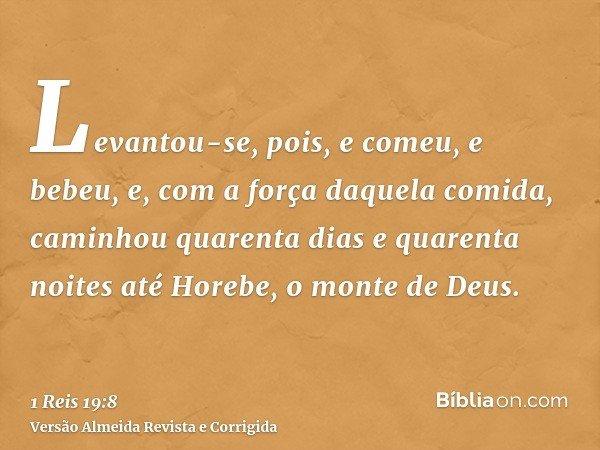 Levantou-se, pois, e comeu, e bebeu, e, com a força daquela comida, caminhou quarenta dias e quarenta noites até Horebe, o monte de Deus.