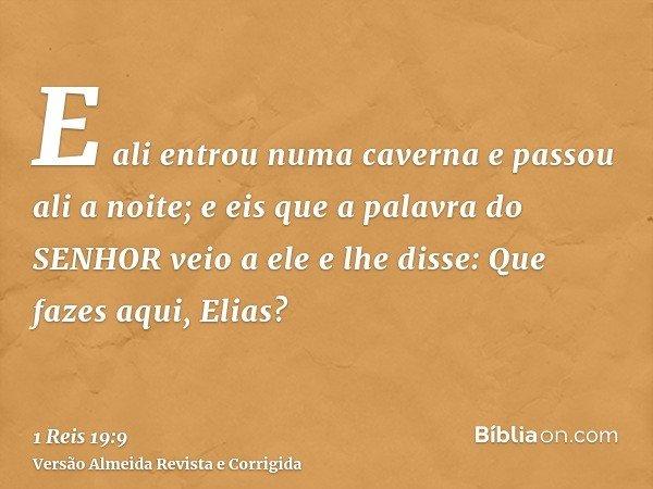E ali entrou numa caverna e passou ali a noite; e eis que a palavra do SENHOR veio a ele e lhe disse: Que fazes aqui, Elias?