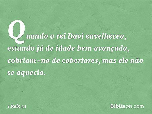 Quando o rei Davi envelheceu, estando já de idade bem avançada, cobriam-no de cobertores, mas ele não se aquecia. -- 1 Reis 1:1